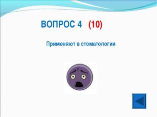 ВОПРОС 4 (10) Применяют в стоматологии