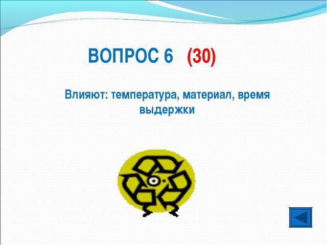 ВОПРОС 6 (30) Влияют: температура, материал, время выдержки