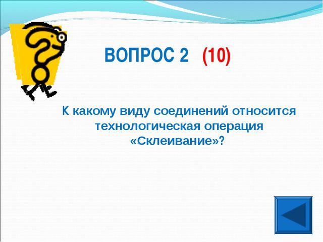 ВОПРОС 2 (10) К какому виду соединений относится технологическая операция «Ск...
