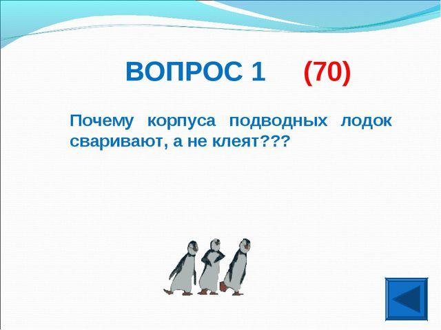 ВОПРОС 1 (70) Почему корпуса подводных лодок сваривают, а не клеят???
