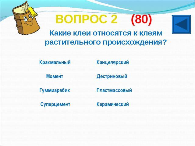 ВОПРОС 2 (80) Какие клеи относятся к клеям растительного происхождения? Крахм...