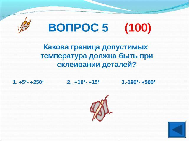 ВОПРОС 5 (100) Какова граница допустимых температура должна быть при склеиван...
