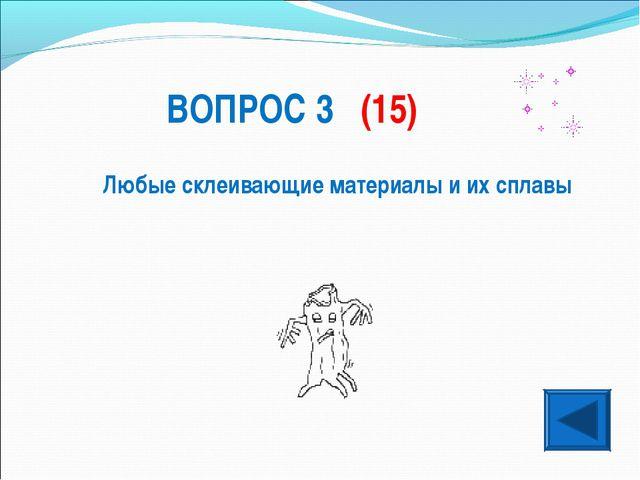 ВОПРОС 3 (15) Любые склеивающие материалы и их сплавы