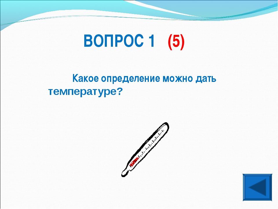 ВОПРОС 1 (5) Какое определение можно дать температуре?