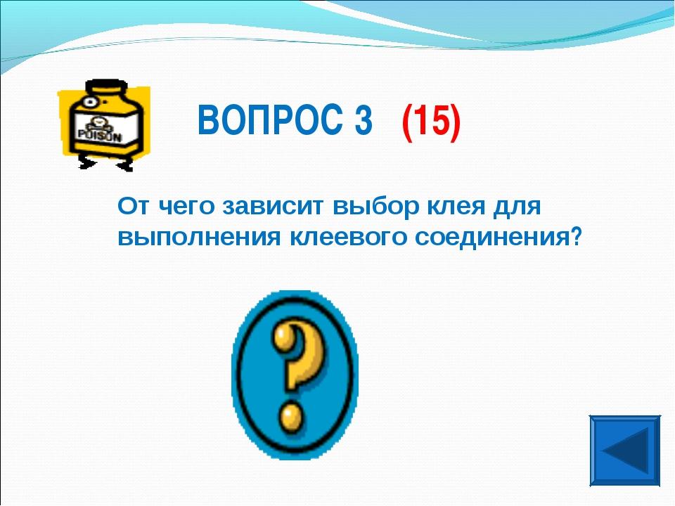 ВОПРОС 3 (15) От чего зависит выбор клея для выполнения клеевого соединения?