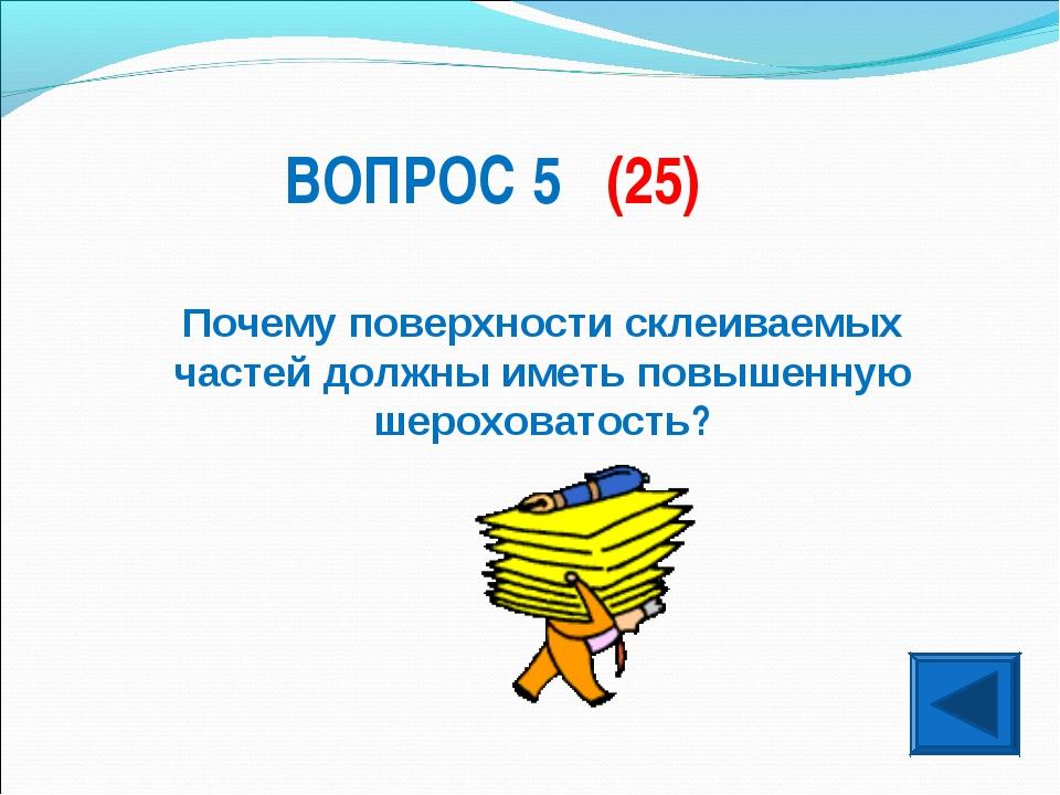 ВОПРОС 5 (25) Почему поверхности склеиваемых частей должны иметь повышенную ш...
