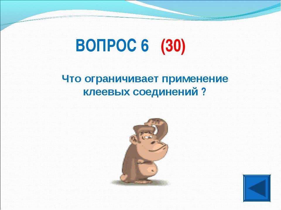 ВОПРОС 6 (30) Что ограничивает применение клеевых соединений ?