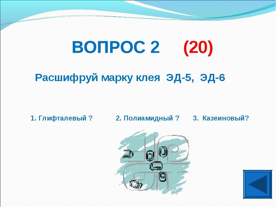 ВОПРОС 2 (20) Расшифруй марку клея ЭД-5, ЭД-6 1. Глифталевый ? 2. Полиамидный...