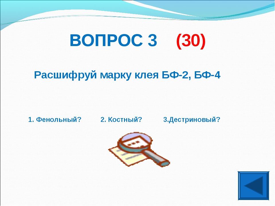 ВОПРОС 3 (30) Расшифруй марку клея БФ-2, БФ-4 1. Фенольный? 2. Костный? 3.Дес...