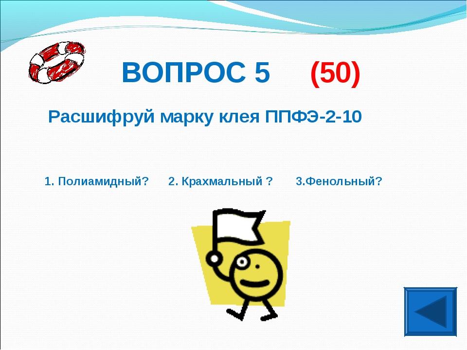 ВОПРОС 5 (50) Расшифруй марку клея ППФЭ-2-10 1. Полиамидный? 2. Крахмальный ?...