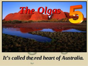 The Olgas It's called the red heart of Australia.