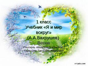 1 класс Учебник «Я и мир вокруг» (А.А.Вахрушев) Весна Учитель начальных класс