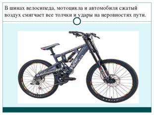 В шинах велосипеда, мотоцикла и автомобиля сжатый воздух смягчает все толчки