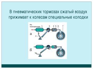 В пневматических тормозах сжатый воздух прижимает к колесам специальные колодки