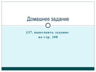§37, выполнить задание на стр. 108 Домашнее задание