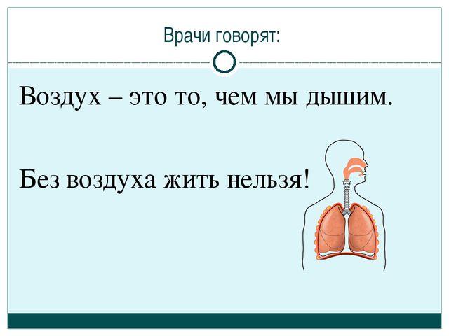 Врачи говорят: Воздух – это то, чем мы дышим. Без воздуха жить нельзя!