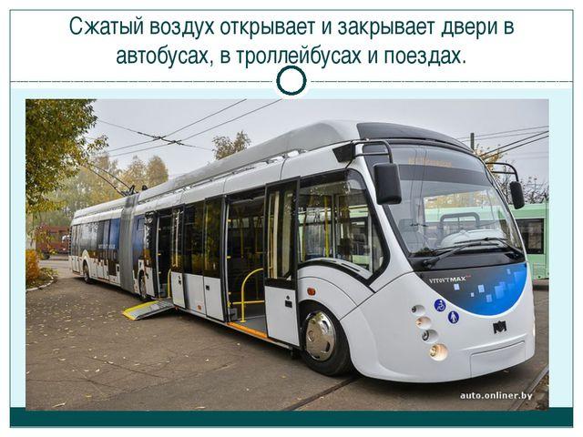 Сжатый воздух открывает и закрывает двери в автобусах, в троллейбусах и поезд...
