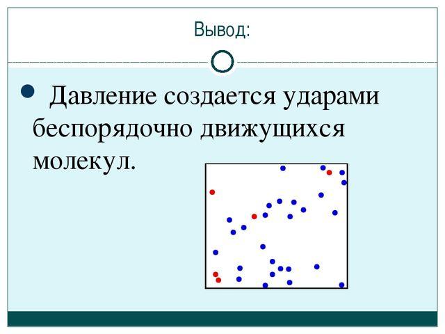 Вывод: Давление создается ударами беспорядочно движущихся молекул.