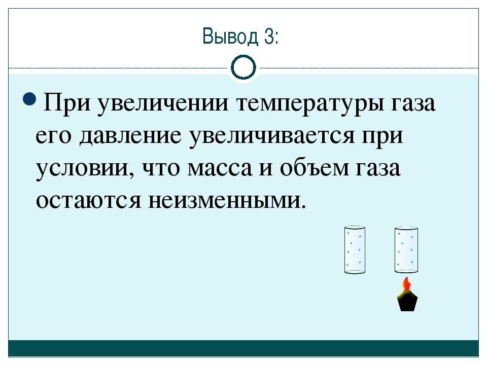 Вывод 3: При увеличении температуры газа его давление увеличивается при услов...