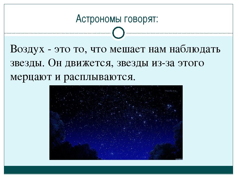 Астрономы говорят: Воздух - это то, что мешает нам наблюдать звезды. Он движе...