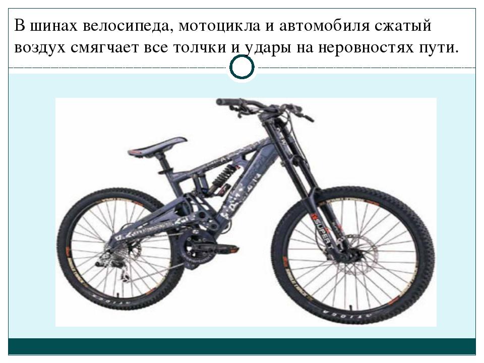 В шинах велосипеда, мотоцикла и автомобиля сжатый воздух смягчает все толчки...