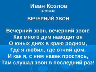 Иван Козлов (1779-1840) ВЕЧЕРНИЙ ЗВОН Вечерний звон, вечерний звон! Как мног