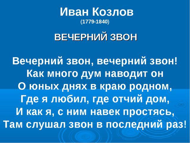 Иван Козлов (1779-1840) ВЕЧЕРНИЙ ЗВОН Вечерний звон, вечерний звон! Как мног...
