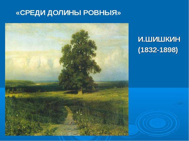 «СРЕДИ ДОЛИНЫ РОВНЫЯ» И.ШИШКИН (1832-1898)