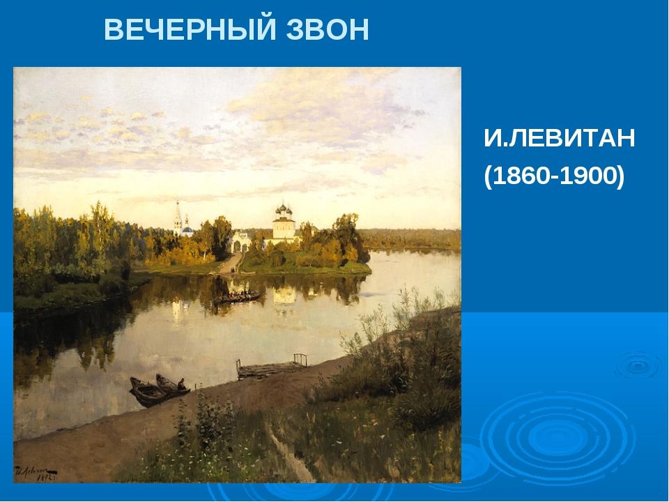 ВЕЧЕРНЫЙ ЗВОН И.ЛЕВИТАН (1860-1900)