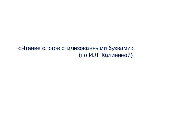 «Чтение слогов стилизованными буквами» (по И.Л. Калининой)