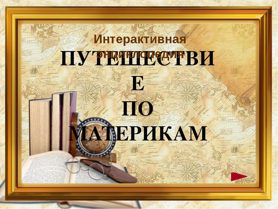 ПУТЕШЕСТВИЕ ПО МАТЕРИКАМ Интерактивная энциклопедия