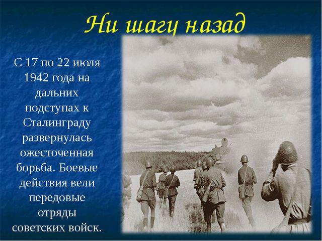 Ни шагу назад С 17 по 22 июля 1942 года на дальних подступах к Сталинграду ра...