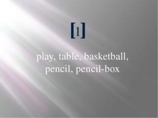 [l] play, table, basketball, pencil, pencil-box