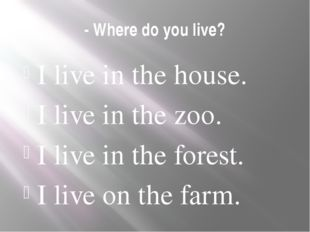 - Where do you live? I live in the house. I live in the zoo. I live in the fo