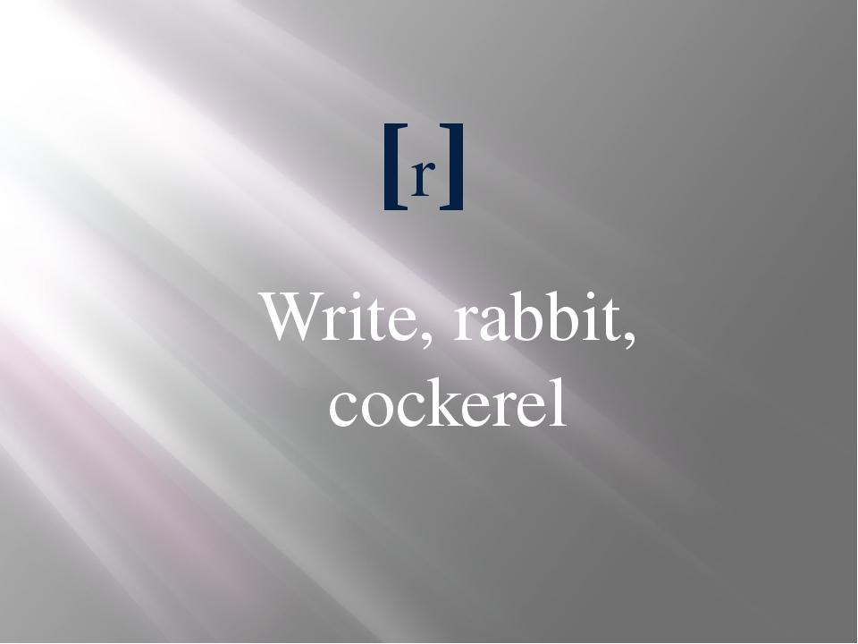 [r] Write, rabbit, cockerel