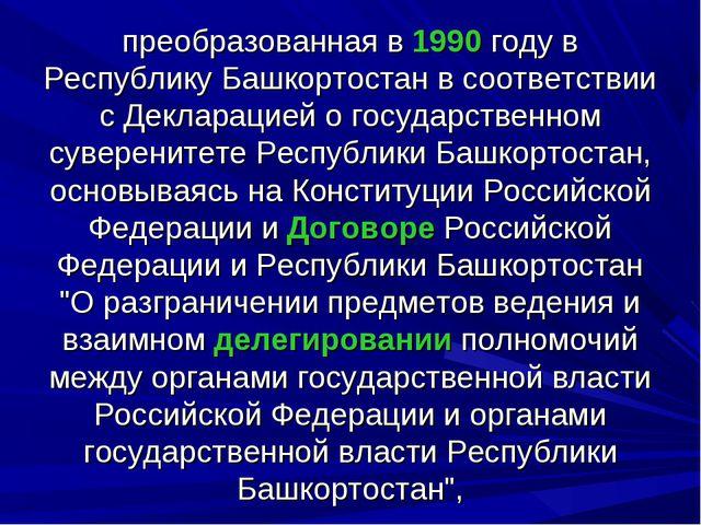 преобразованная в 1990 году в Республику Башкортостан в соответствии с Деклар...