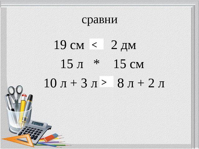 сравни 19 см * 2 дм 15 л * 15 см 10 л + 3 л * 8 л + 2 л > <