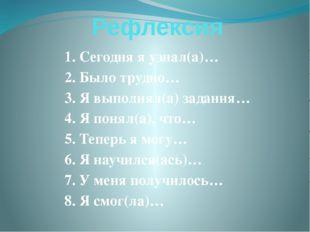 Рефлексия 1. Сегодня я узнал(а)… 2. Было трудно… 3. Я выполнял(а) задания… 4.