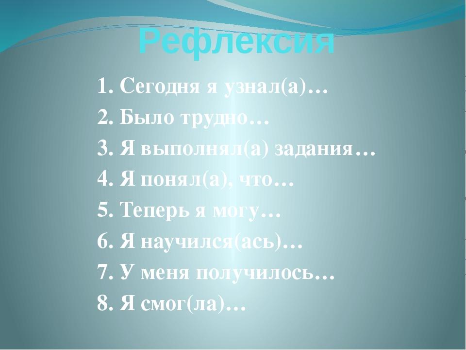 Рефлексия 1. Сегодня я узнал(а)… 2. Было трудно… 3. Я выполнял(а) задания… 4....