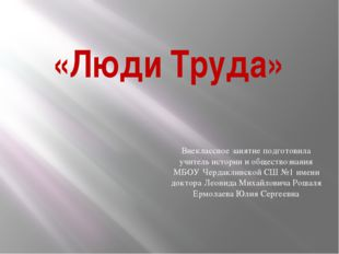 «Люди Труда» Внеклассное занятие подготовила учитель истории и обществознания