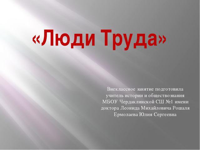 «Люди Труда» Внеклассное занятие подготовила учитель истории и обществознания...