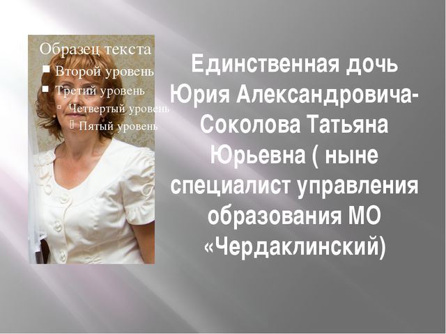 Единственная дочь Юрия Александровича-Соколова Татьяна Юрьевна ( ныне специал...