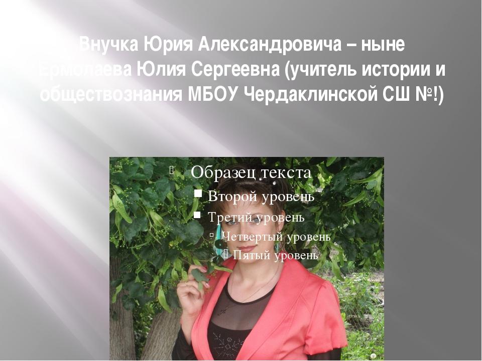 Внучка Юрия Александровича – ныне Ермолаева Юлия Сергеевна (учитель истории и...