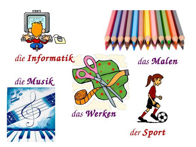 die Informatik das Malen der Sport die Musik das Werken