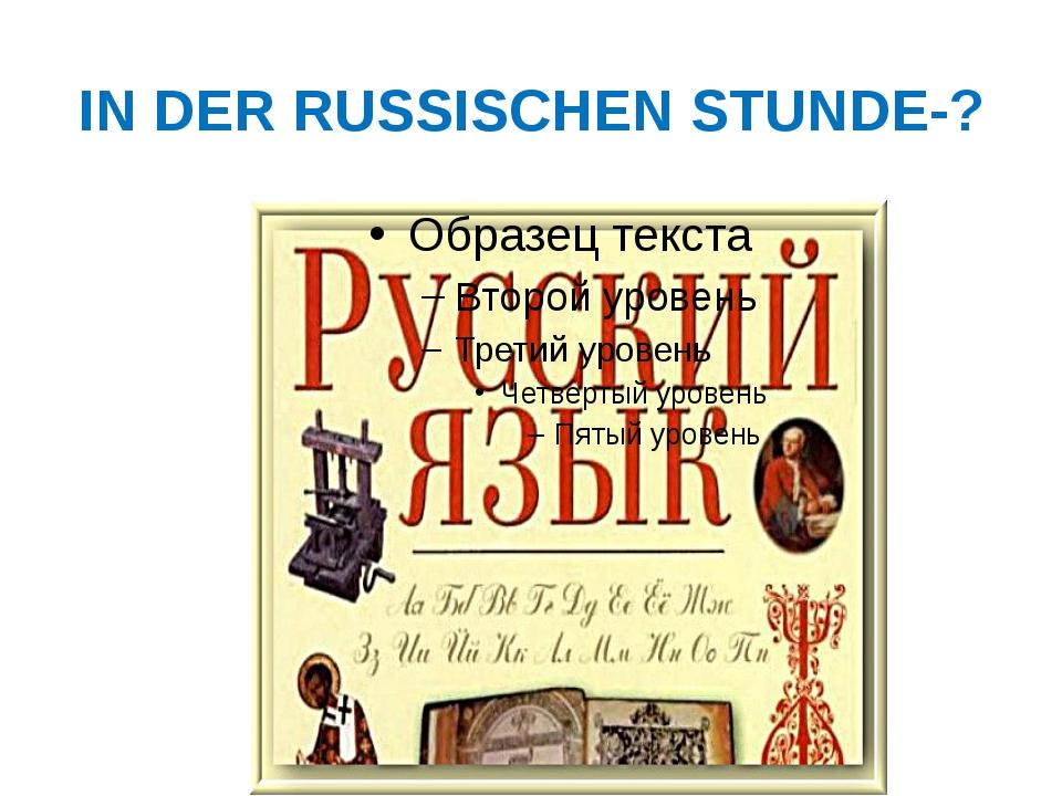IN DER RUSSISCHEN STUNDE-?