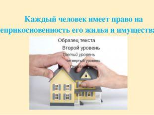 Каждый человек имеет право на неприкосновенность его жилья и имущества