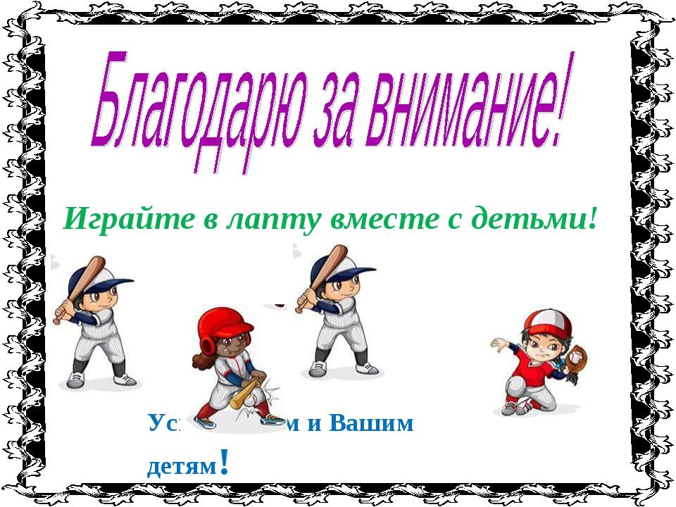 Успехов Вам и Вашим детям! Играйте в лапту вместе с детьми!