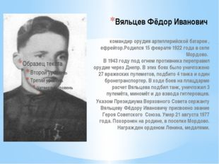 Вяльцев Фёдор Иванович  командир орудия артиллерийской батареи , ефрейтор.Ро
