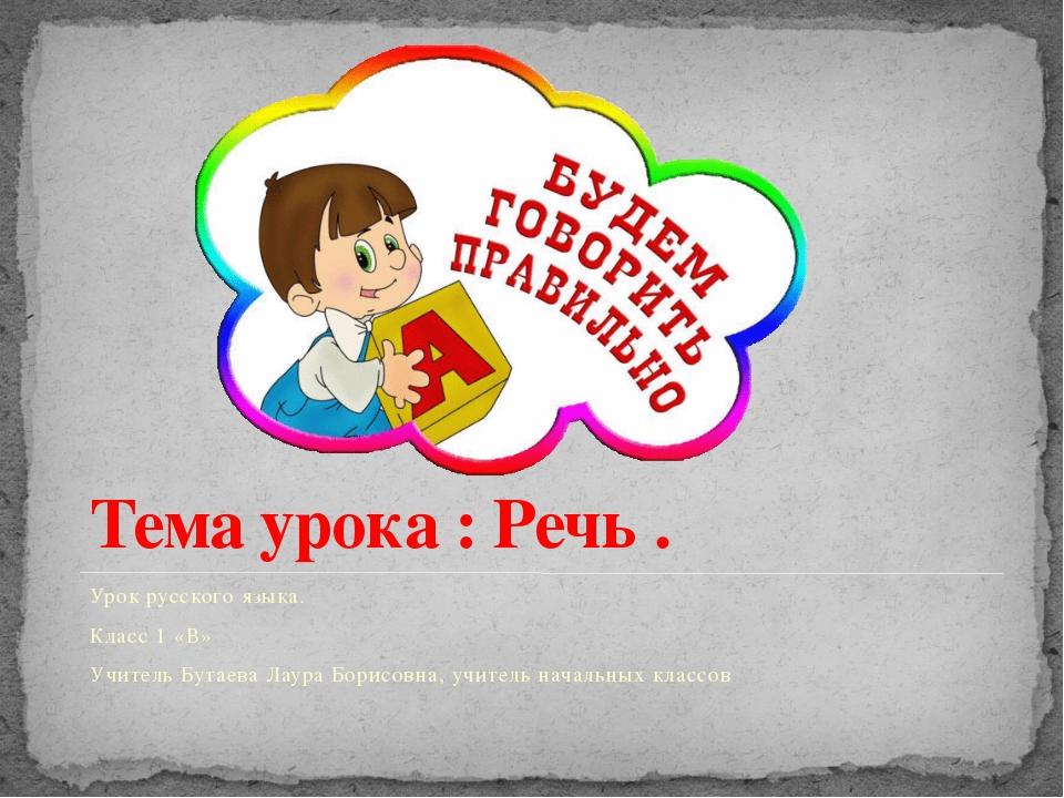 Тема урока : Речь . Урок русского языка. Класс 1 «В» Учитель Бутаева Лаура Бо...