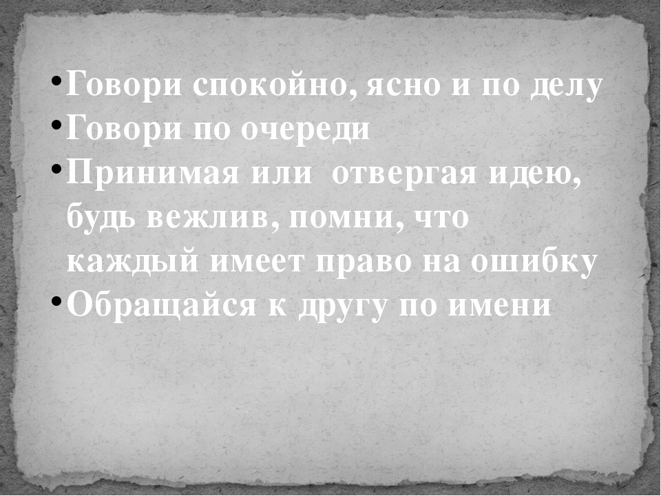 Говори спокойно, ясно и по делу Говори по очереди Принимая или отвергая идею,...